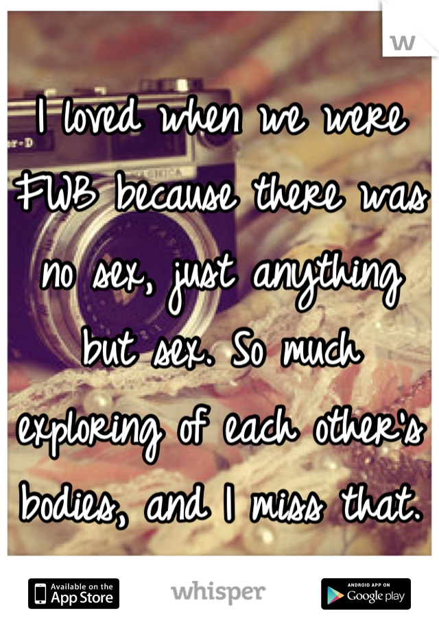 I loved when we were FWB because there was no sex, just anything but sex. So much exploring of each other's bodies, and I miss that.