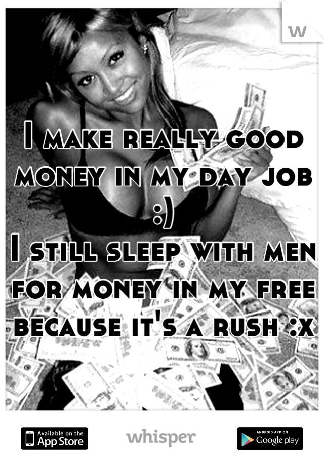 I make really good money in my day job :) I still sleep with men for money in my free because it's a rush :x