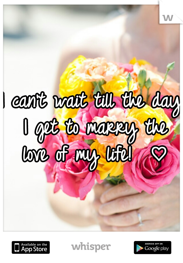 I can't wait till the day I get to marry the love of my life!  ♡