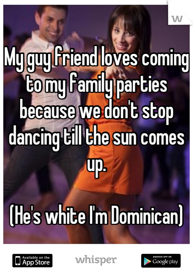 My guy friend loves coming to my family parties because we don't stop dancing till the sun comes up.   (He's white I'm Dominican)
