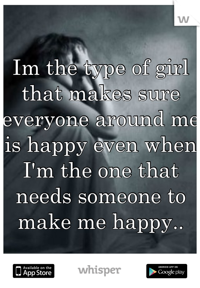 Im the type of girl that makes sure everyone around me is happy even when I'm the one that needs someone to make me happy..