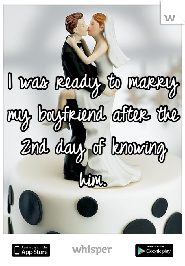 I was ready to marry my boyfriend after the 2nd day of knowing him.