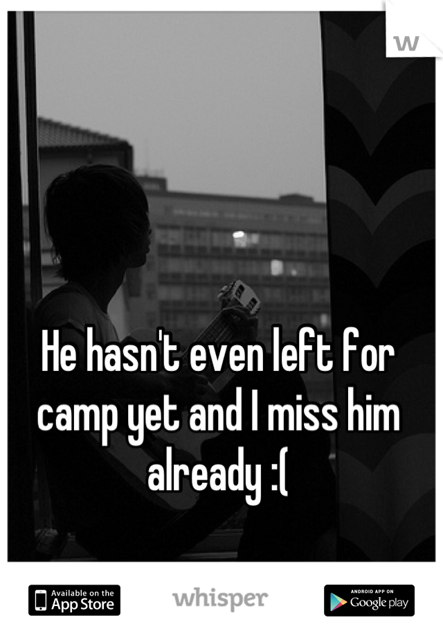 He hasn't even left for camp yet and I miss him already :(