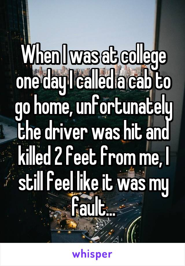 When I was at college one day I called a cab to go home, unfortunately the driver was hit and killed 2 feet from me, I still feel like it was my fault...