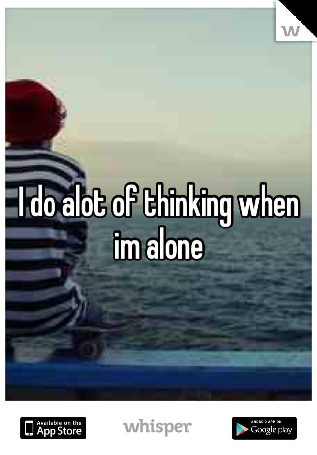 I do alot of thinking when  im alone
