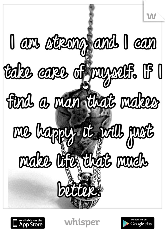 I am strong and I can take care of myself. If I find a man that makes me happy it will just make life that much better.