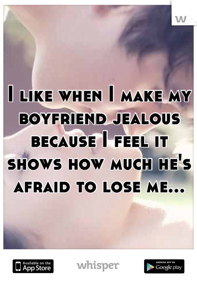 I like when I make my boyfriend jealous because I feel it shows how much he's afraid to lose me...
