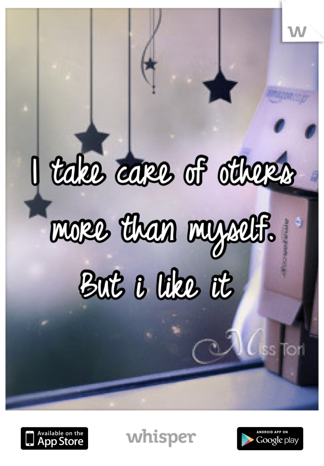 I take care of others more than myself. But i like it