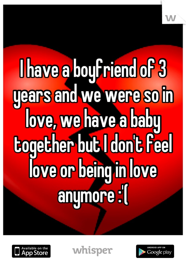 I have a boyfriend of 3 years and we were so in love, we have a baby together but I don't feel love or being in love anymore :'(