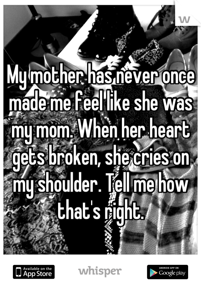 My mother has never once made me feel like she was my mom. When her heart gets broken, she cries on my shoulder. Tell me how that's right.