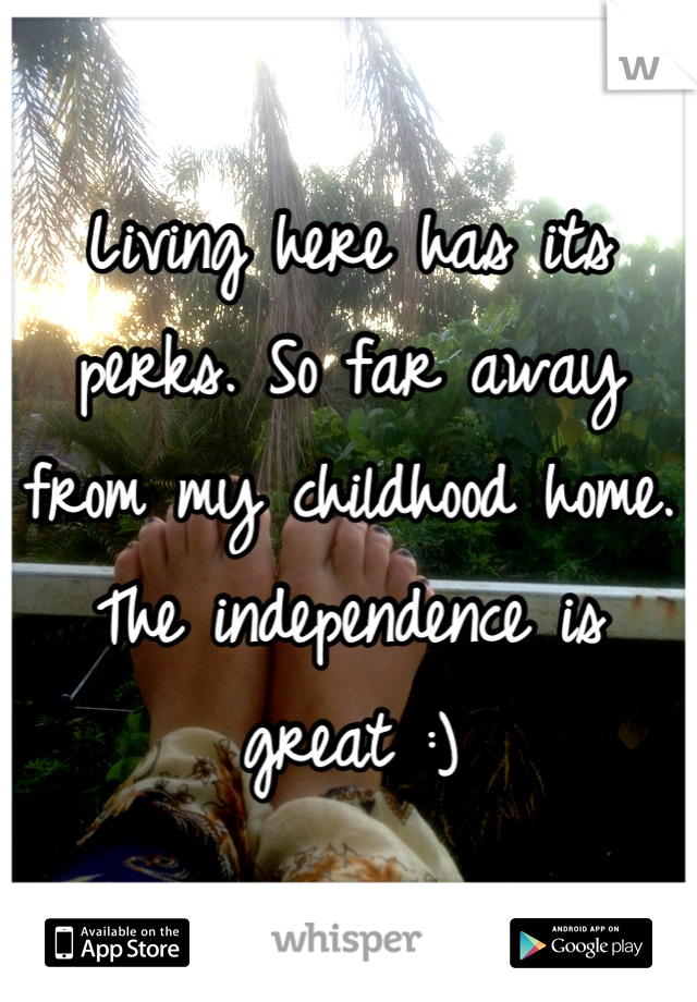 Living here has its perks. So far away from my childhood home. The independence is great :)