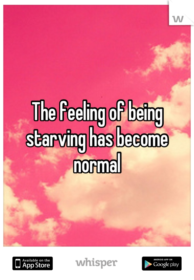 The feeling of being starving has become normal