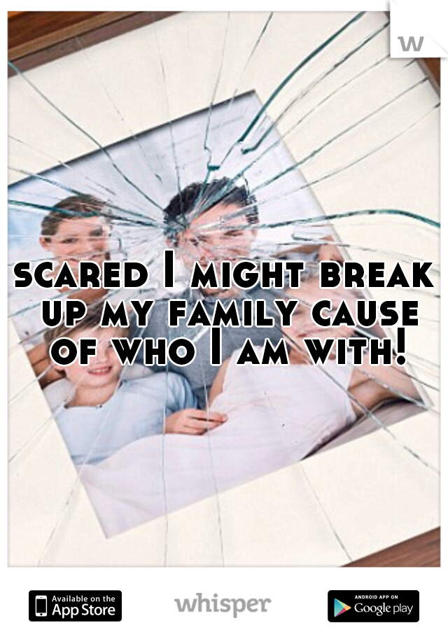 scared I might break up my family cause of who I am with!