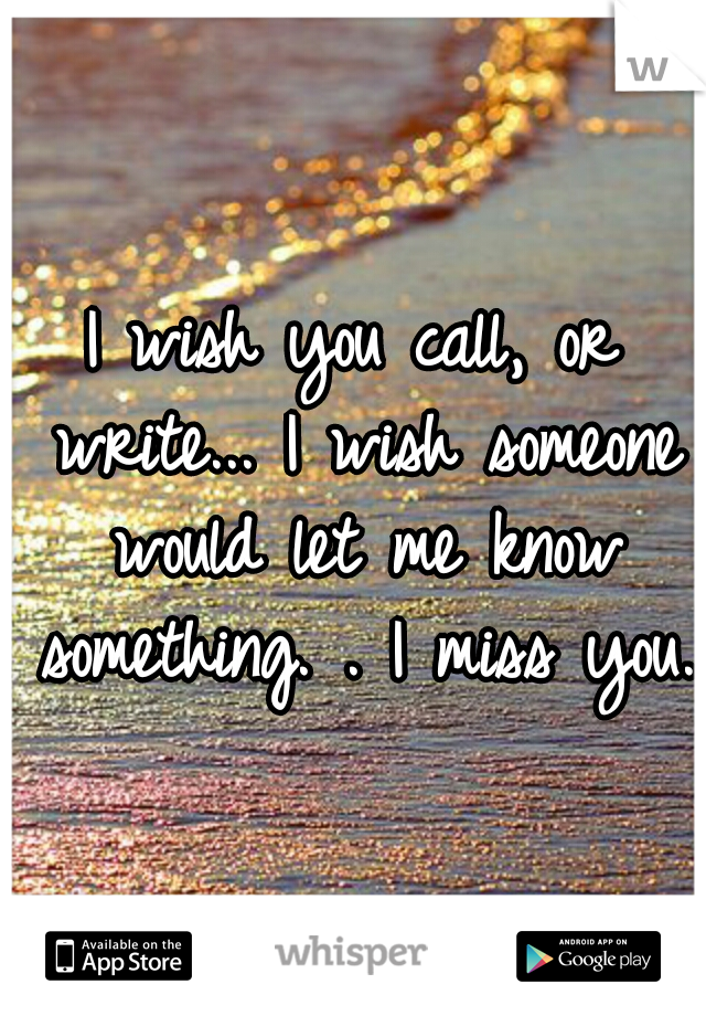 I wish you call, or write... I wish someone would let me know something. . I miss you.