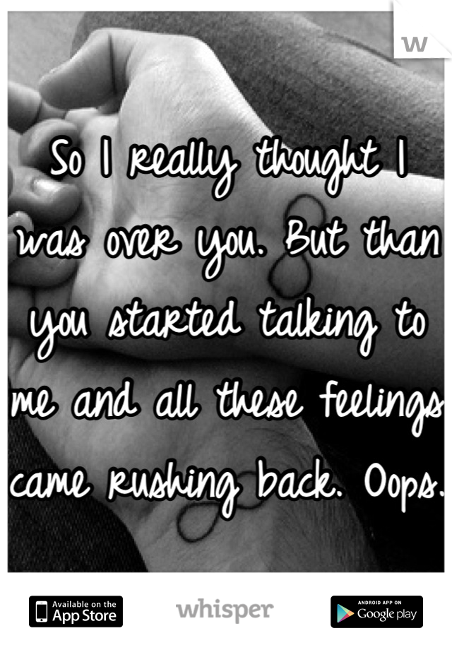So I really thought I was over you. But than you started talking to me and all these feelings came rushing back. Oops.