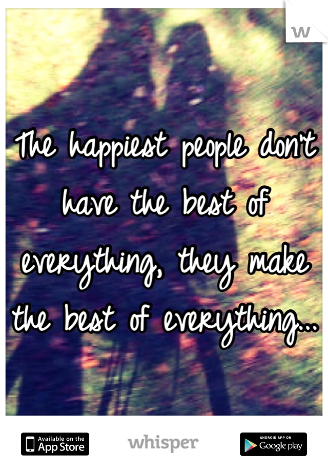 The happiest people don't have the best of everything, they make the best of everything...