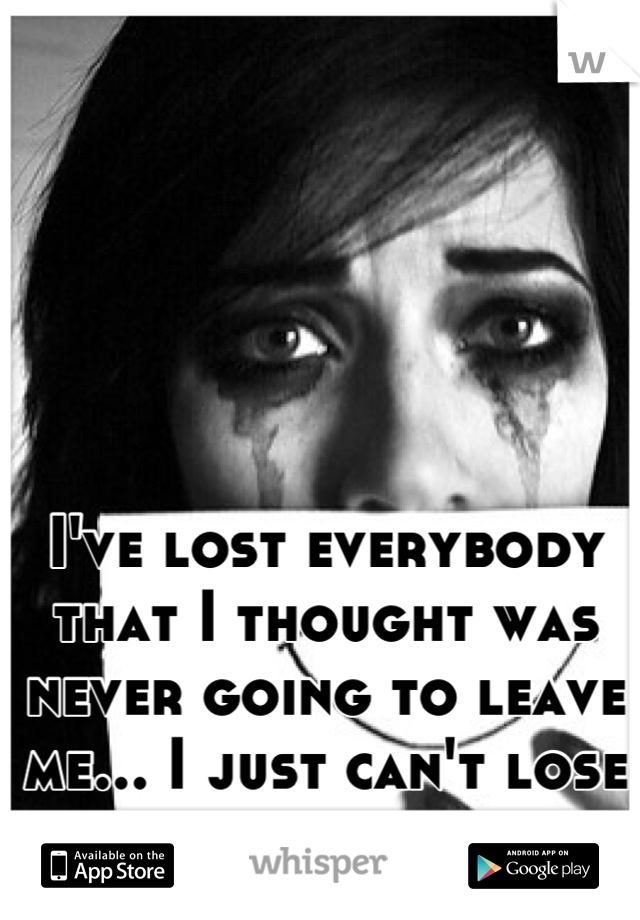 I've lost everybody that I thought was never going to leave me... I just can't lose you too...