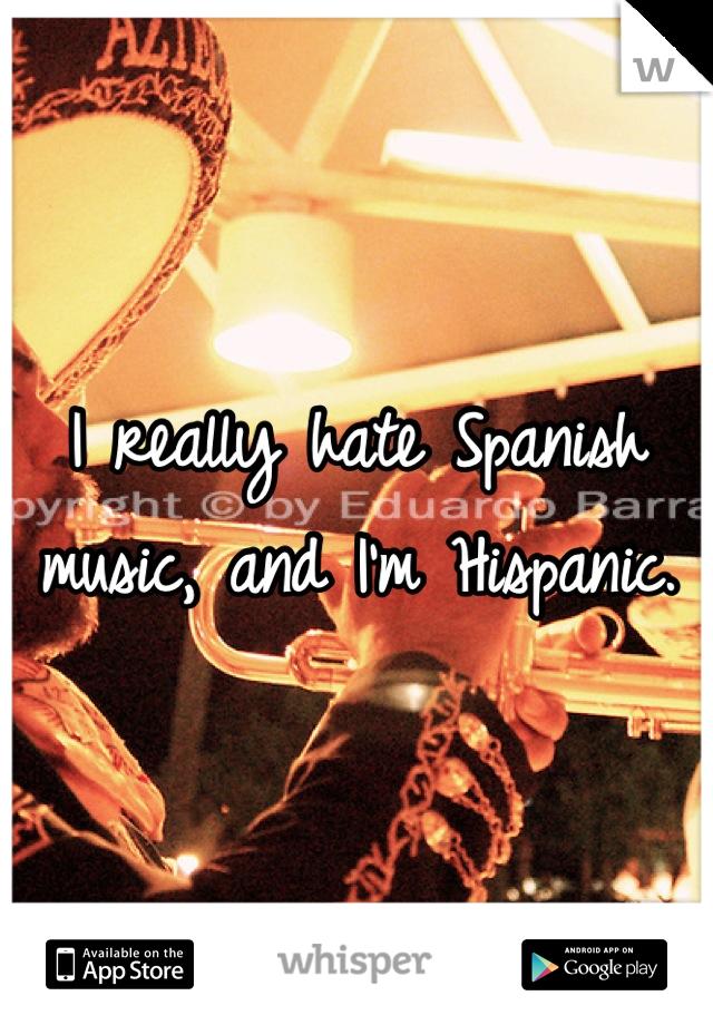 I really hate Spanish music, and I'm Hispanic.