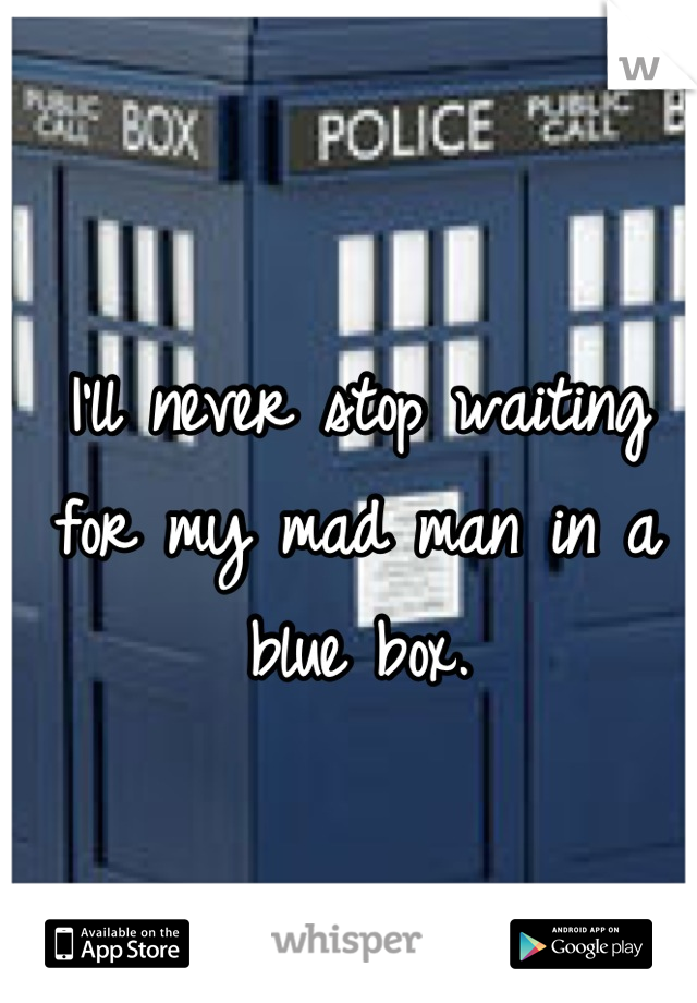I'll never stop waiting for my mad man in a blue box.
