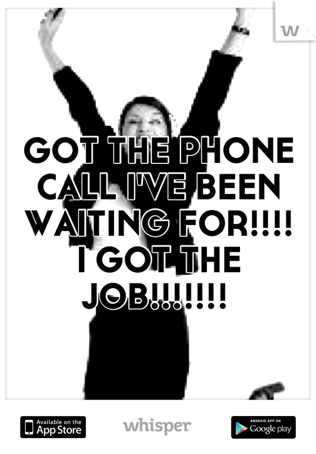 GOT THE PHONE CALL I'VE BEEN WAITING FOR!!!!  I GOT THE JOB!!!!!!!