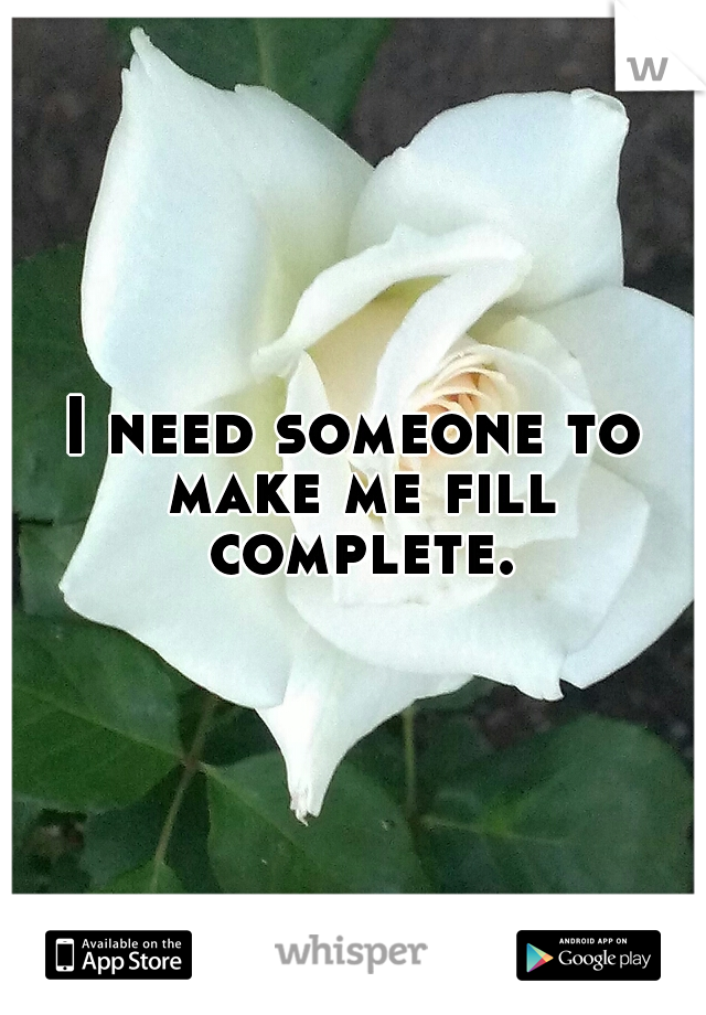 I need someone to make me fill complete.