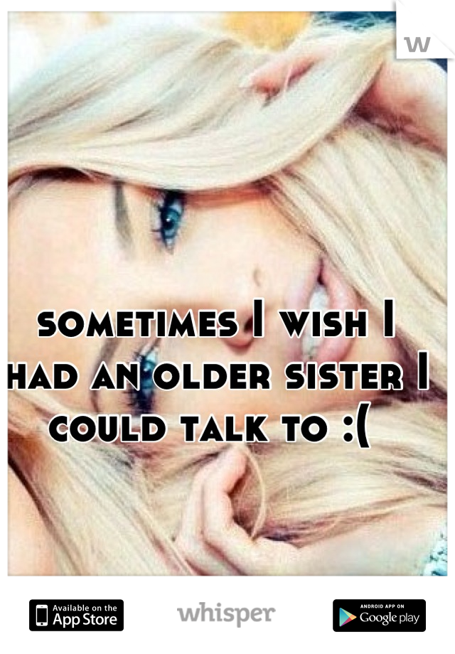 sometimes I wish I had an older sister I could talk to :(