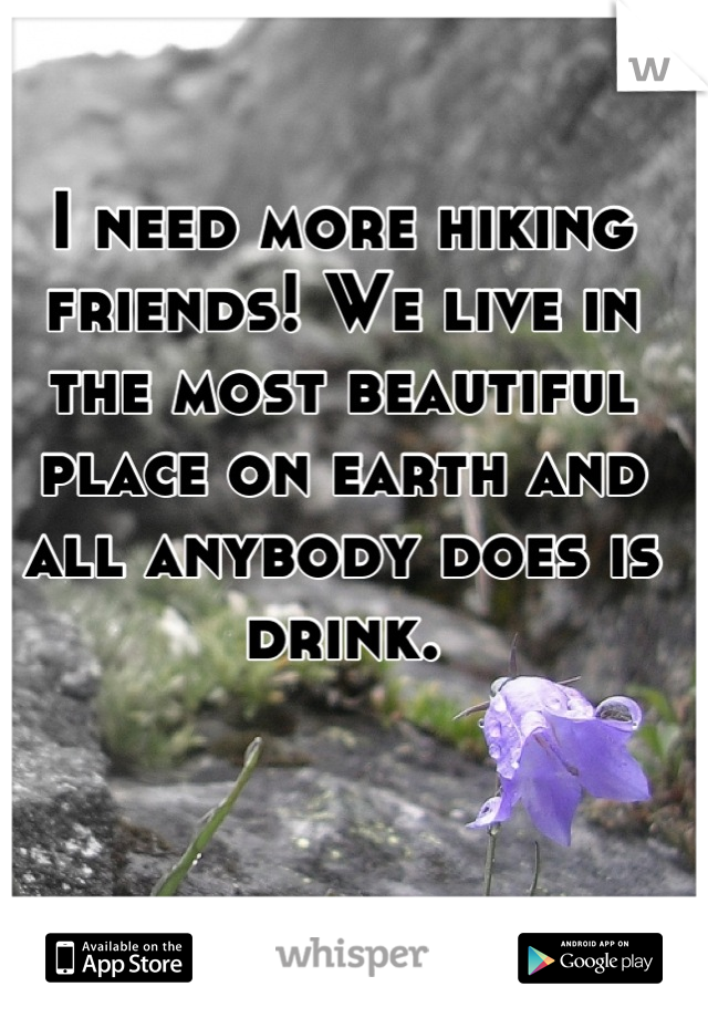 I need more hiking friends! We live in the most beautiful place on earth and all anybody does is drink.