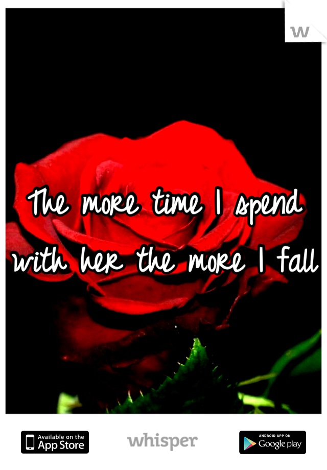 The more time I spend with her the more I fall