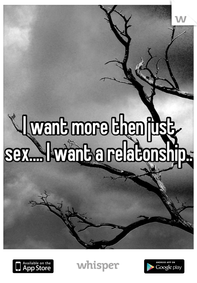I want more then just sex.... I want a relatonship..