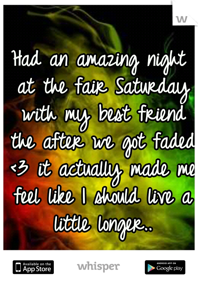 Had an amazing night at the fair Saturday with my best friend the after we got faded <3 it actually made me feel like I should live a little longer..