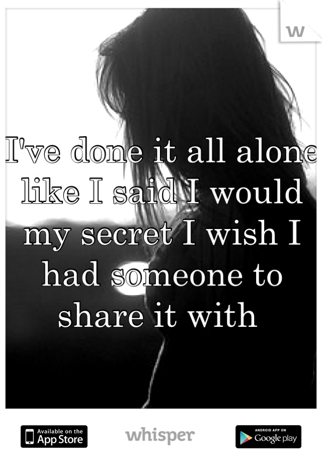 I've done it all alone like I said I would my secret I wish I had someone to share it with