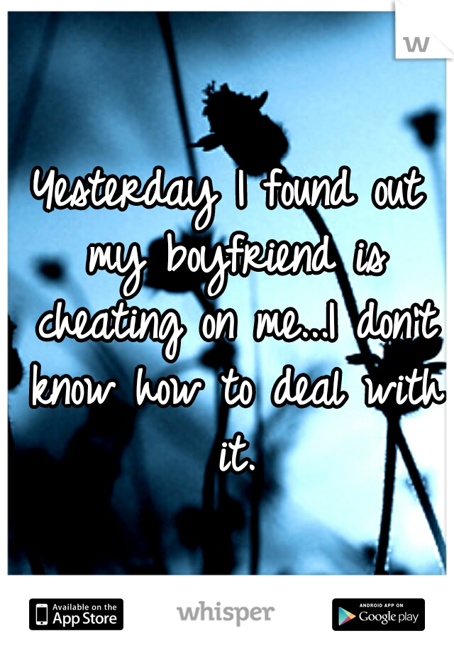 Yesterday I found out my boyfriend is cheating on me...I don't know how to deal with it.