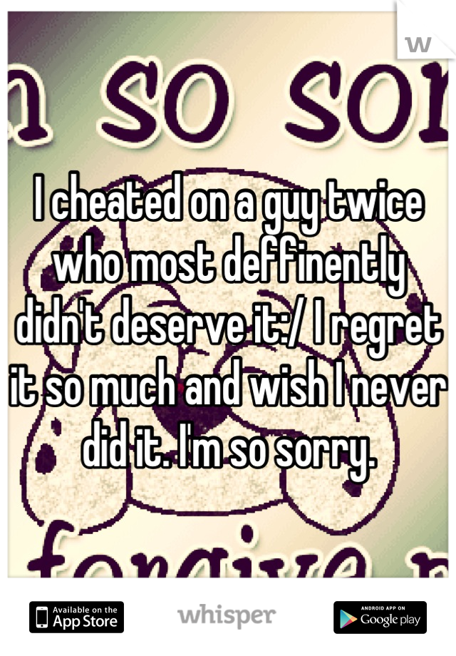 I cheated on a guy twice who most deffinently didn't deserve it:/ I regret it so much and wish I never did it. I'm so sorry.
