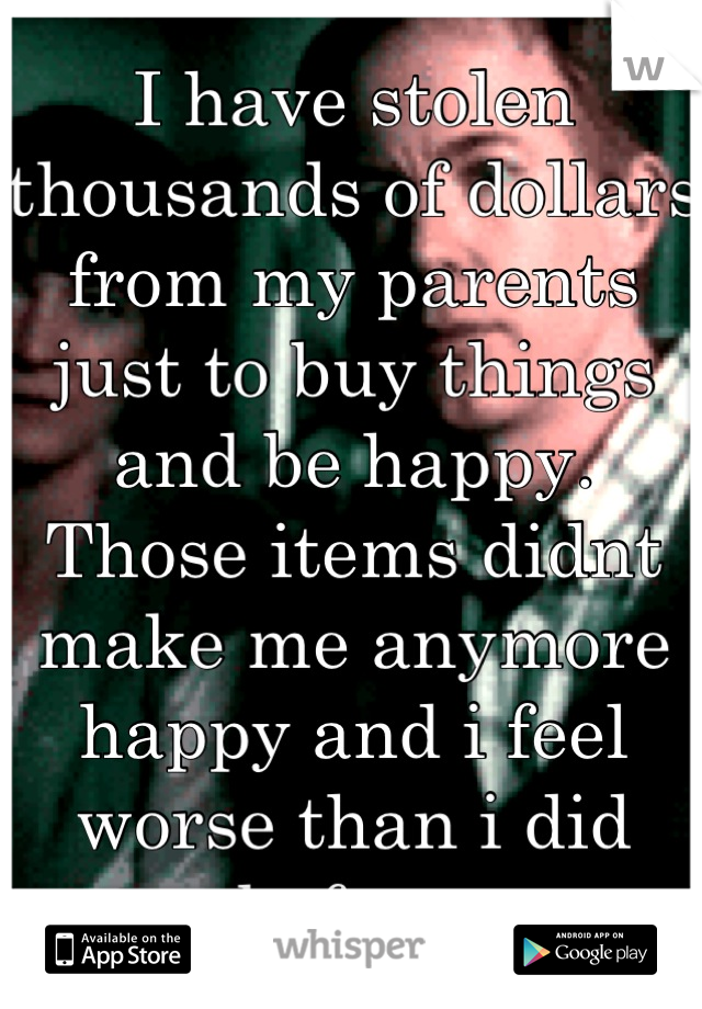 I have stolen thousands of dollars from my parents just to buy things and be happy. Those items didnt make me anymore happy and i feel worse than i did before.