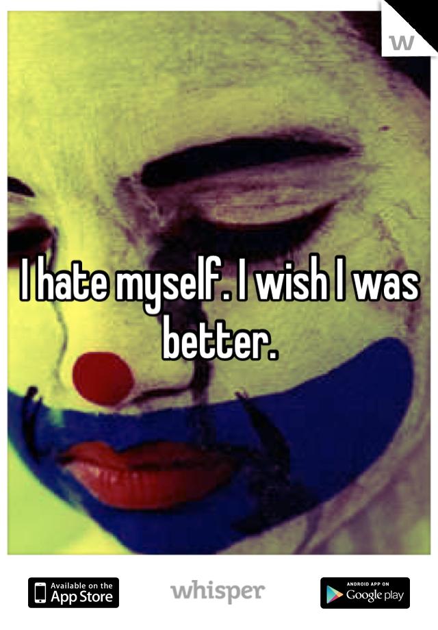I hate myself. I wish I was better.