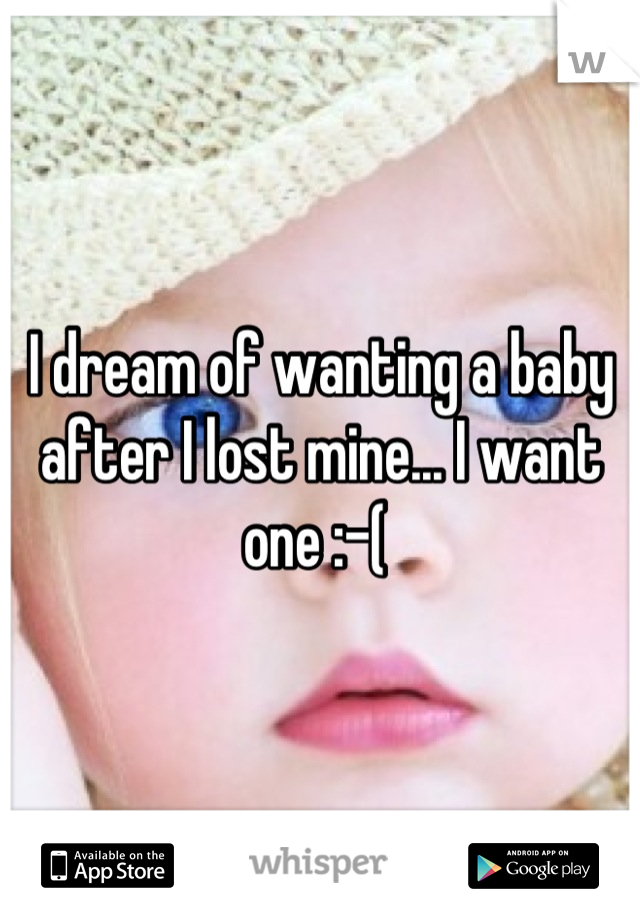 I dream of wanting a baby after I lost mine... I want one :-(