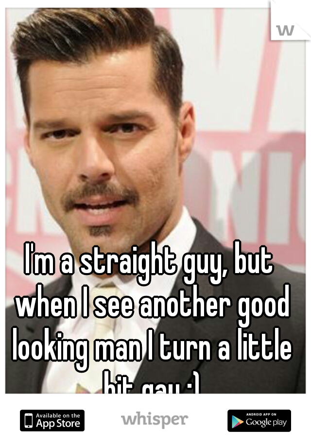I'm a straight guy, but when I see another good looking man I turn a little bit gay ;)