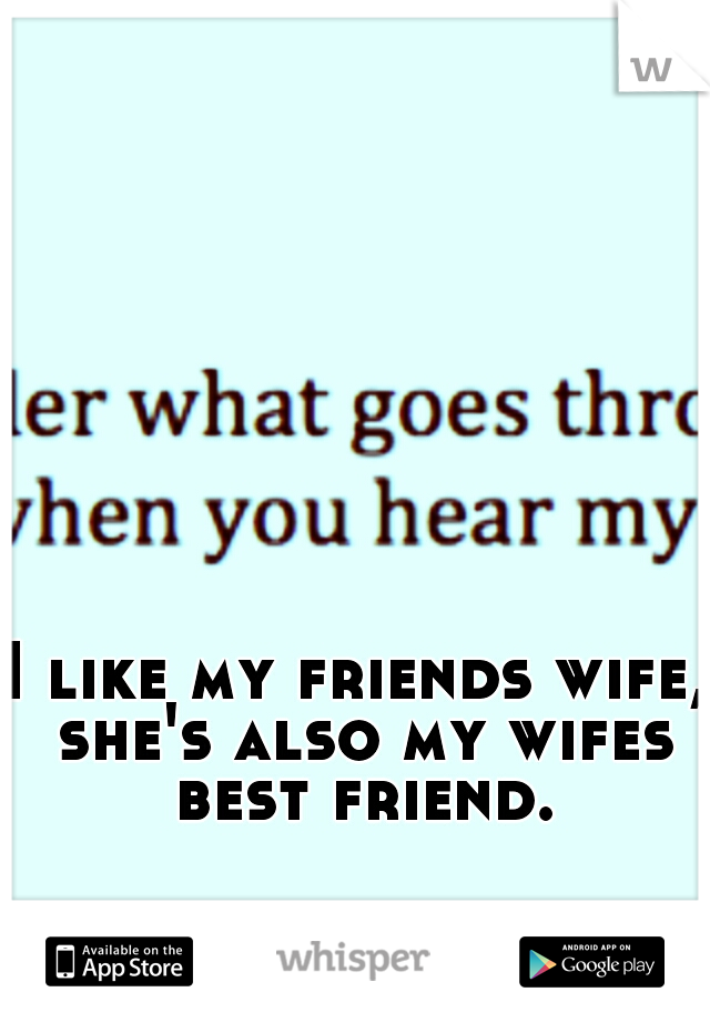 I like my friends wife, she's also my wifes best friend.