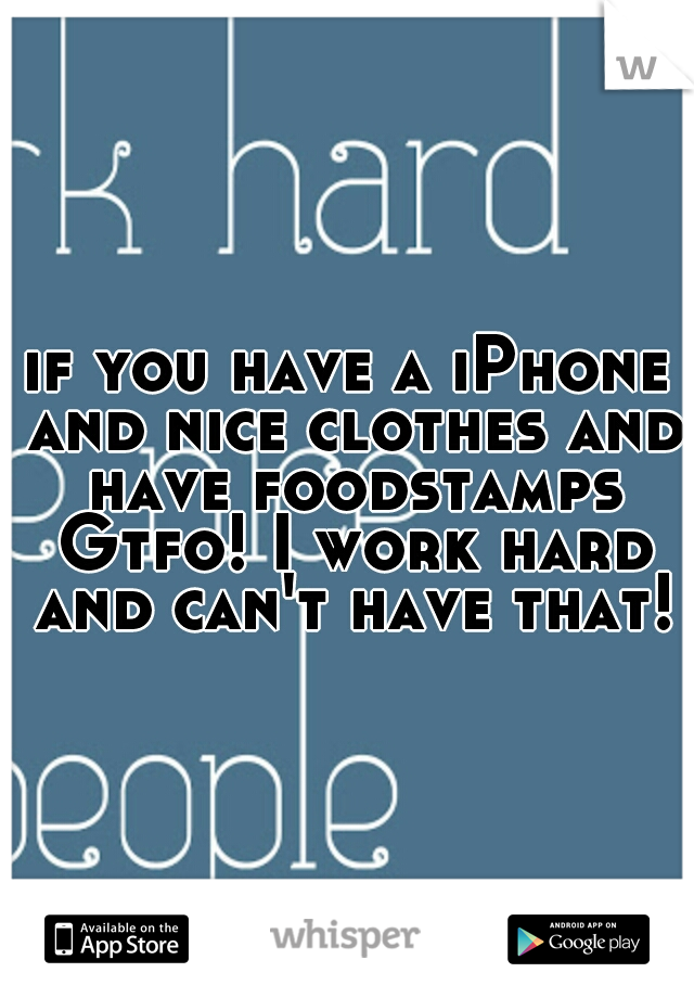 if you have a iPhone and nice clothes and have foodstamps Gtfo! I work hard and can't have that!