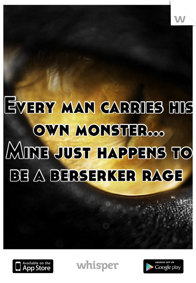 Every man carries his own monster... Mine just happens to be a berserker rage
