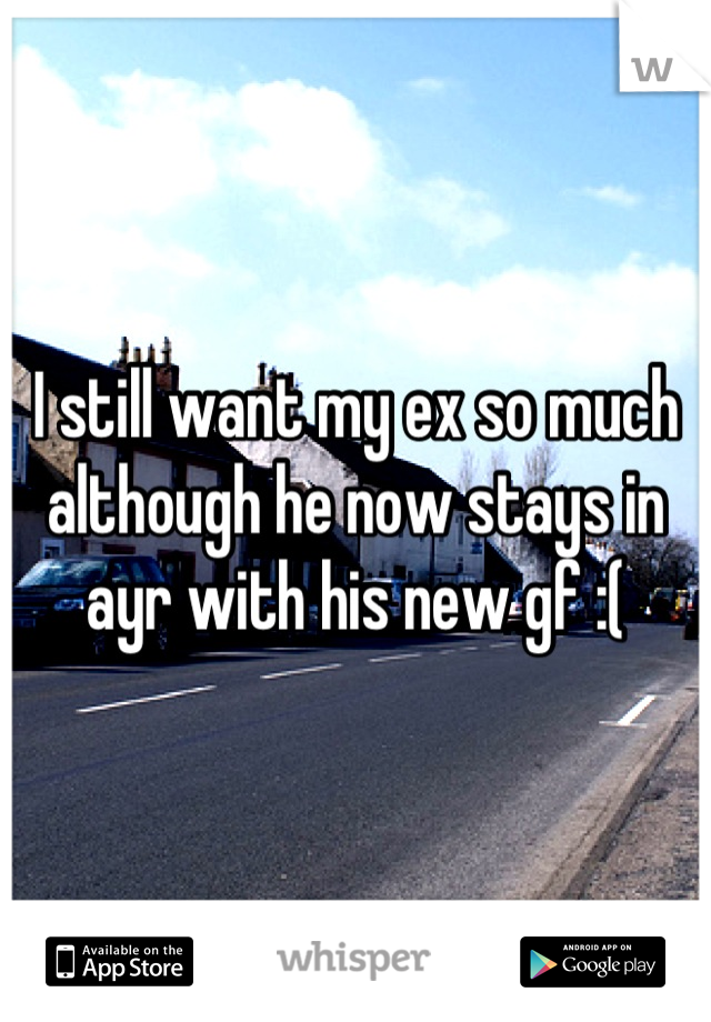I still want my ex so much although he now stays in ayr with his new gf :(