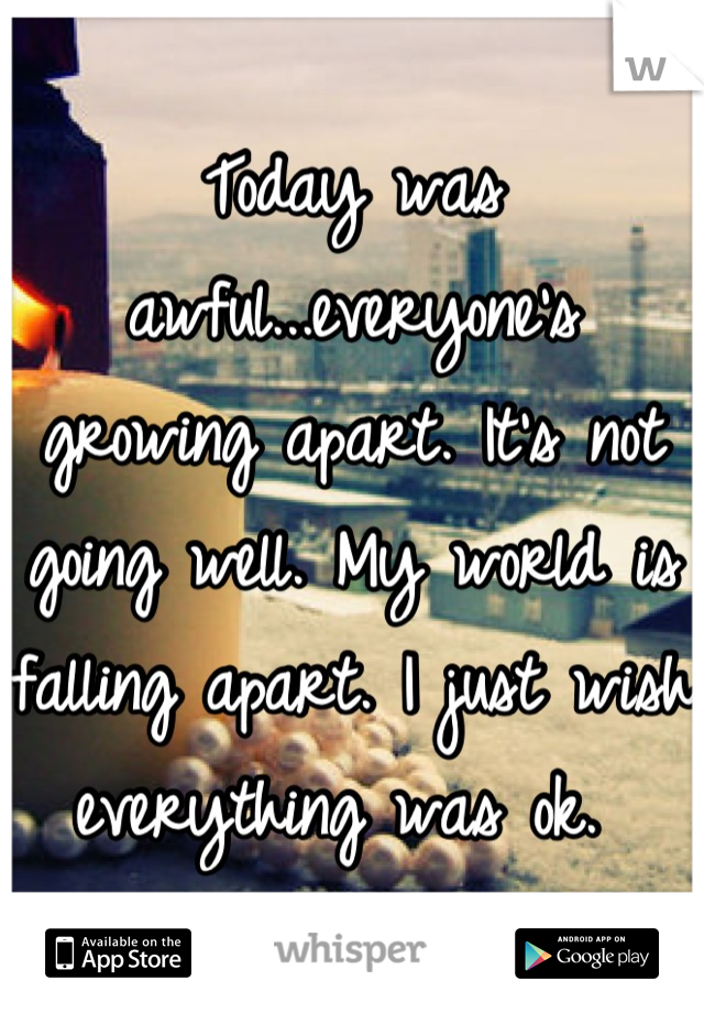 Today was awful...everyone's growing apart. It's not going well. My world is falling apart. I just wish everything was ok.