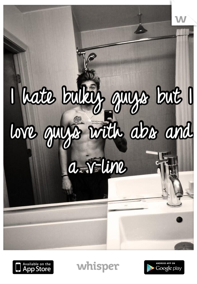 I hate bulky guys but I love guys with abs and a v-line