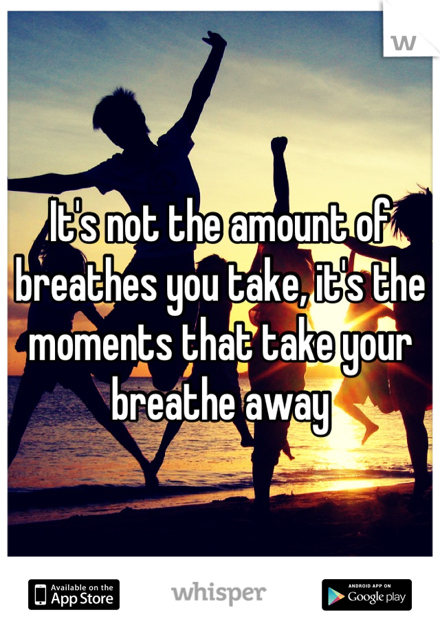 It's not the amount of breathes you take, it's the moments that take your breathe away