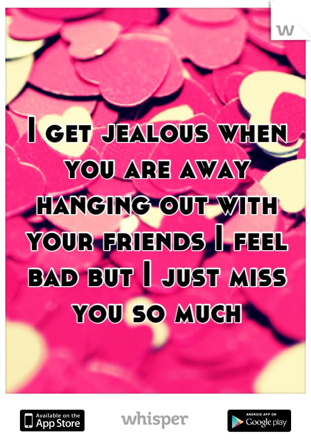 I get jealous when you are away hanging out with your friends I feel bad but I just miss you so much