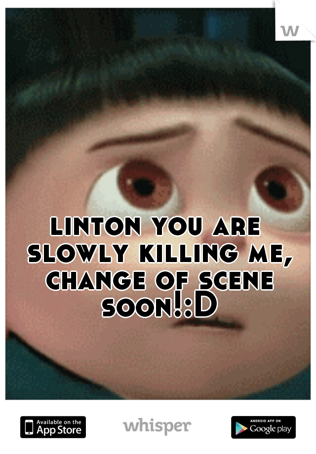 linton you are slowly killing me, change of scene soon!:D