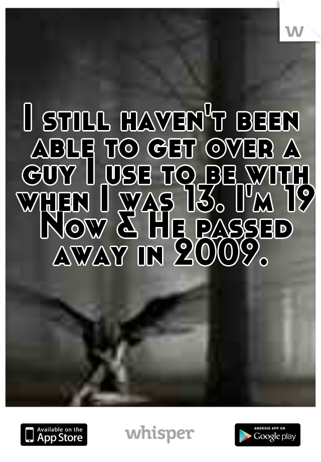 I still haven't been able to get over a guy I use to be with when I was 13. I'm 19 Now & He passed away in 2009.