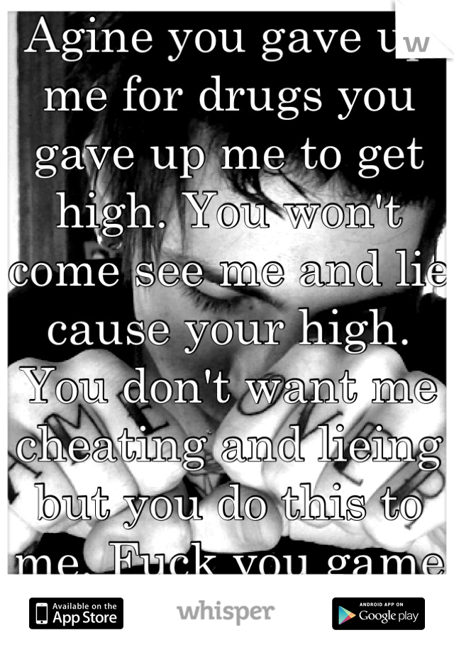 Agine you gave up me for drugs you gave up me to get high. You won't come see me and lie cause your high. You don't want me cheating and lieing but you do this to me. Fuck you game over!