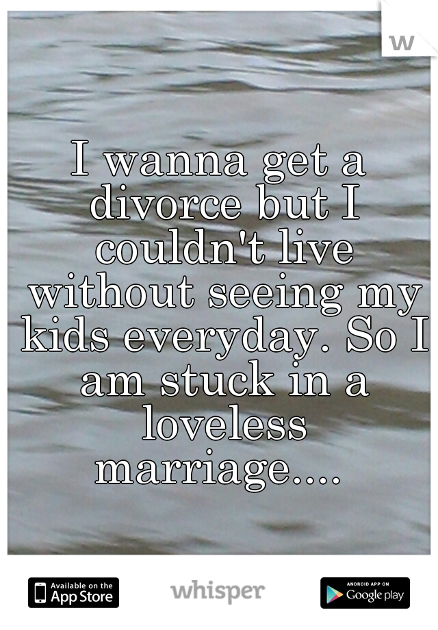 I wanna get a divorce but I couldn't live without seeing my kids everyday. So I am stuck in a loveless marriage....