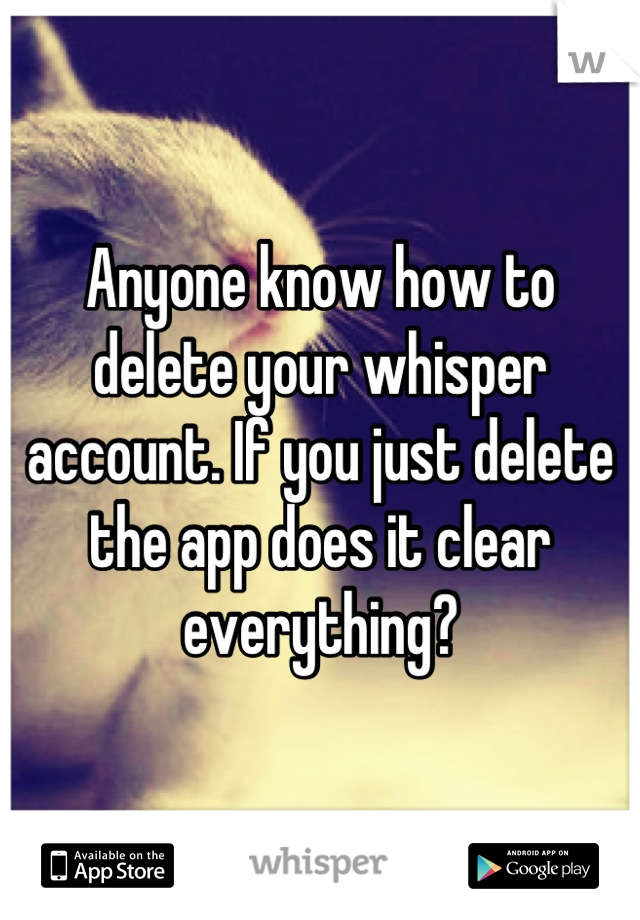 Anyone know how to delete your whisper account. If you just delete the app does it clear everything?